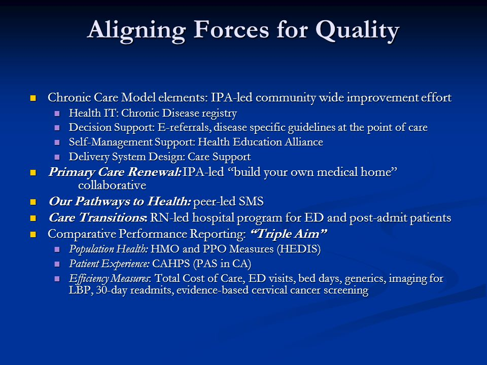 Aligning Forces for Quality Chronic Care Model elements: IPA-led community wide improvement effort Chronic Care Model elements: IPA-led community wide improvement effort Health IT: Chronic Disease registry Health IT: Chronic Disease registry Decision Support: E-referrals, disease specific guidelines at the point of care Decision Support: E-referrals, disease specific guidelines at the point of care Self-Management Support: Health Education Alliance Self-Management Support: Health Education Alliance Delivery System Design: Care Support Delivery System Design: Care Support Primary Care Renewal: IPA-led build your own medical home collaborative Primary Care Renewal: IPA-led build your own medical home collaborative Our Pathways to Health: peer-led SMS Our Pathways to Health: peer-led SMS Care Transitions: RN-led hospital program for ED and post-admit patients Care Transitions: RN-led hospital program for ED and post-admit patients Comparative Performance Reporting: Triple Aim Comparative Performance Reporting: Triple Aim Population Health: HMO and PPO Measures (HEDIS) Population Health: HMO and PPO Measures (HEDIS) Patient Experience: CAHPS (PAS in CA) Patient Experience: CAHPS (PAS in CA) Efficiency Measures: Total Cost of Care, ED visits, bed days, generics, imaging for LBP, 30-day readmits, evidence-based cervical cancer screening Efficiency Measures: Total Cost of Care, ED visits, bed days, generics, imaging for LBP, 30-day readmits, evidence-based cervical cancer screening