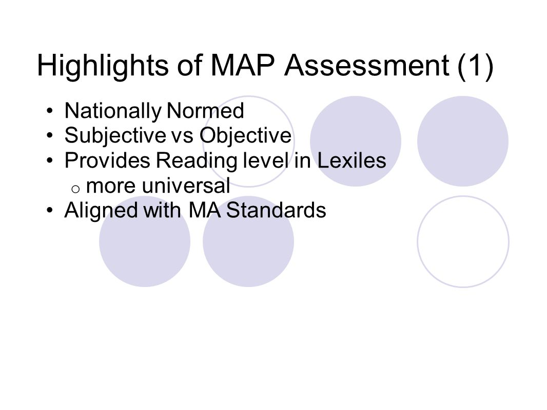 Highlights of MAP Assessment (1) Nationally Normed Subjective vs Objective Provides Reading level in Lexiles o more universal Aligned with MA Standards