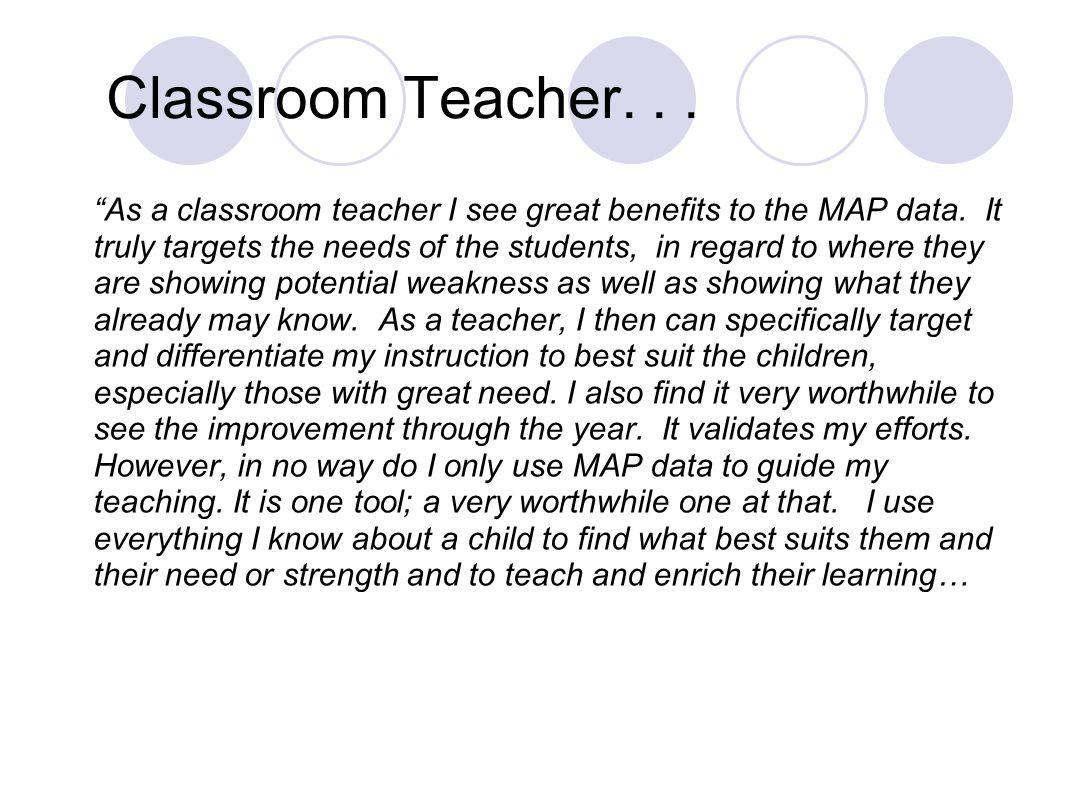 Classroom Teacher... As a classroom teacher I see great benefits to the MAP data.
