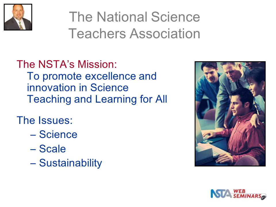 The NSTA's Mission: To promote excellence and innovation in Science Teaching and Learning for All The Issues: –Science –Scale –Sustainability The Nati