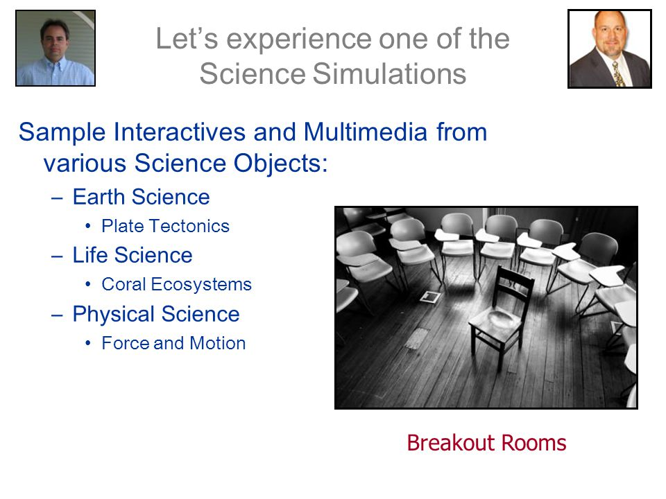 Sample Interactives and Multimedia from various Science Objects: –Earth Science Plate Tectonics –Life Science Coral Ecosystems –Physical Science Force and Motion Let's experience one of the Science Simulations Breakout Rooms