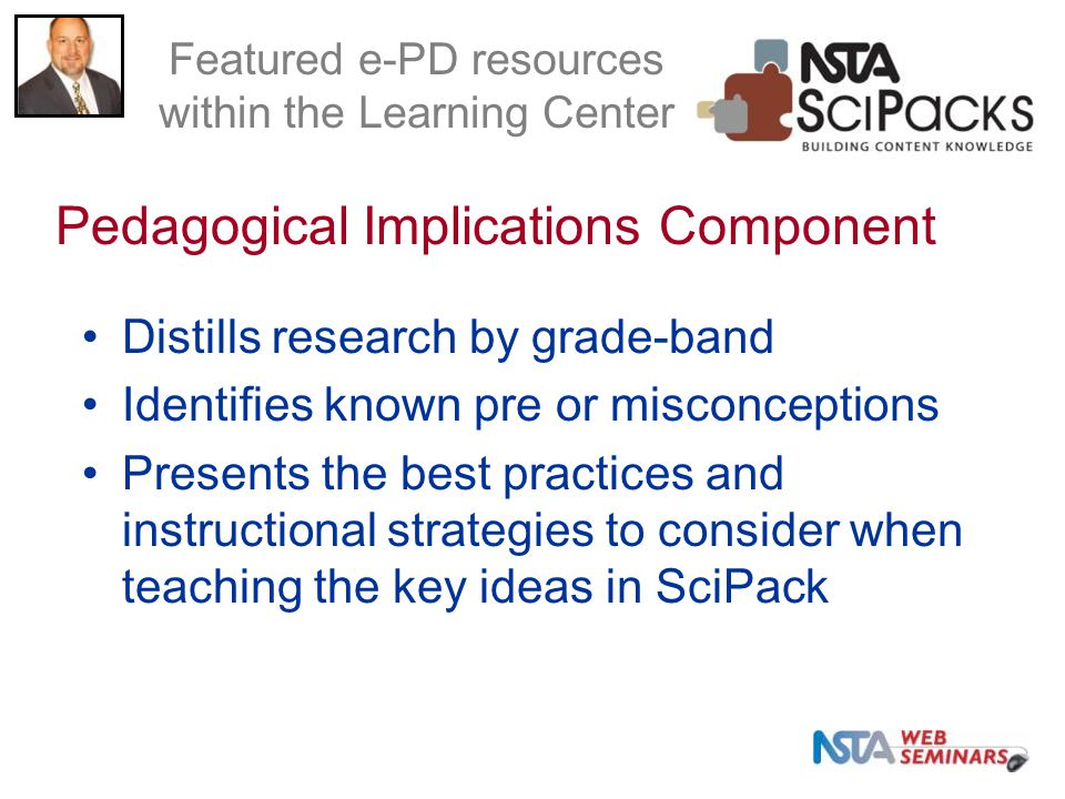 Distills research by grade-band Identifies known pre or misconceptions Presents the best practices and instructional strategies to consider when teaching the key ideas in SciPack Pedagogical Implications Component Featured e-PD resources within the Learning Center