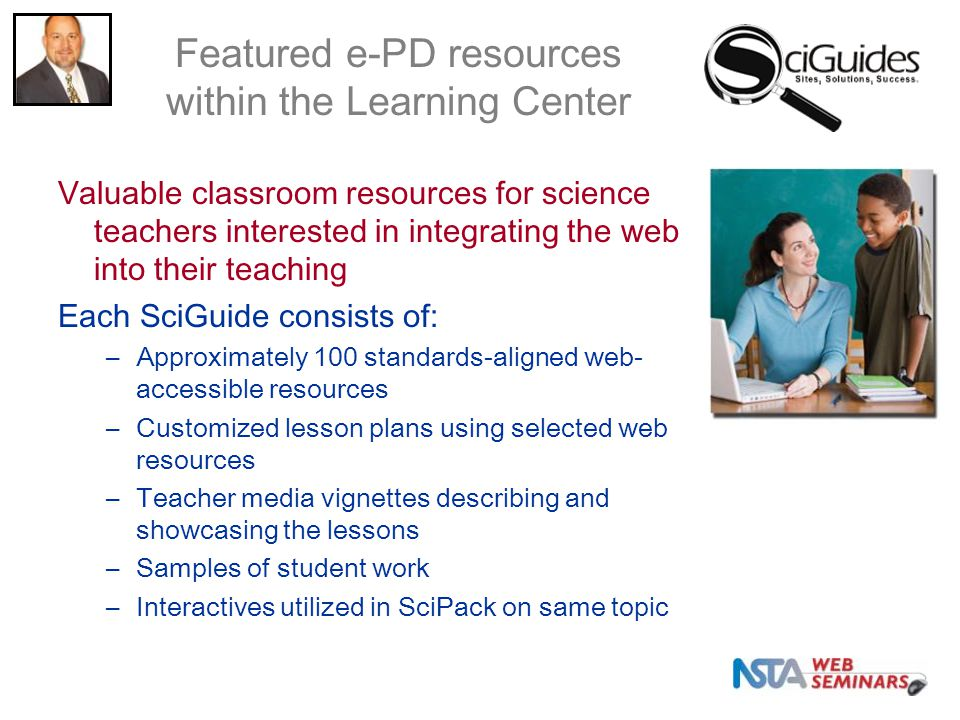 Valuable classroom resources for science teachers interested in integrating the web into their teaching Each SciGuide consists of: –Approximately 100 standards-aligned web- accessible resources –Customized lesson plans using selected web resources –Teacher media vignettes describing and showcasing the lessons –Samples of student work –Interactives utilized in SciPack on same topic Featured e-PD resources within the Learning Center