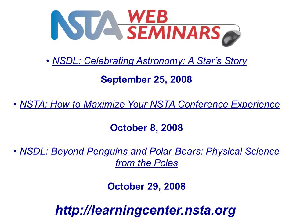 NSDL: Celebrating Astronomy: A Star's Story September 25, 2008 NSTA: How to Maximize Your NSTA Conference Experience October 8, 2008 NSDL: Beyond Penguins and Polar Bears: Physical Science from the Poles October 29, 2008 http://learningcenter.nsta.org