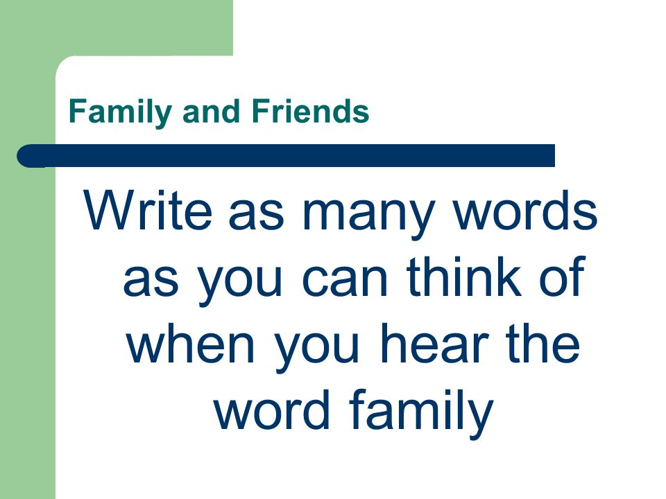 Family and Friends Write as many words as you can think of when you hear the word family
