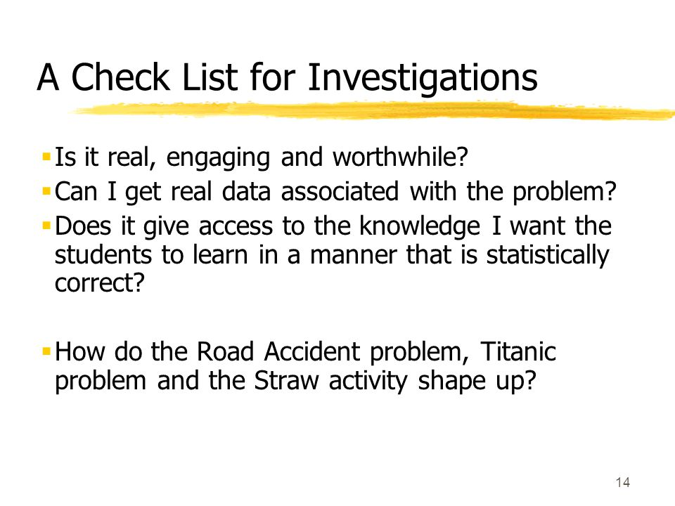 14 A Check List for Investigations  Is it real, engaging and worthwhile.
