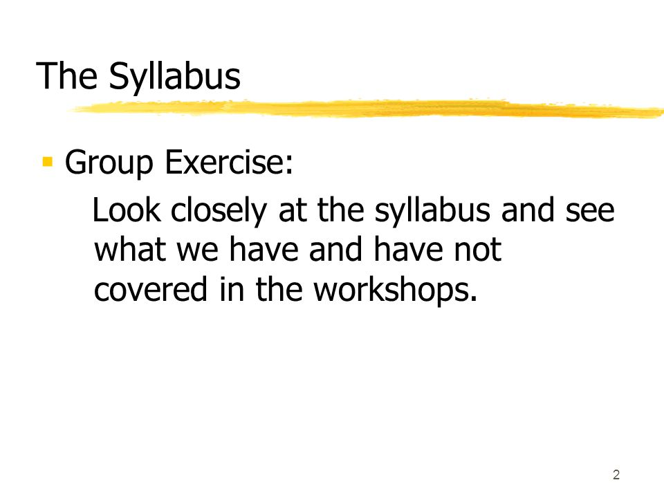 2 The Syllabus  Group Exercise: Look closely at the syllabus and see what we have and have not covered in the workshops.