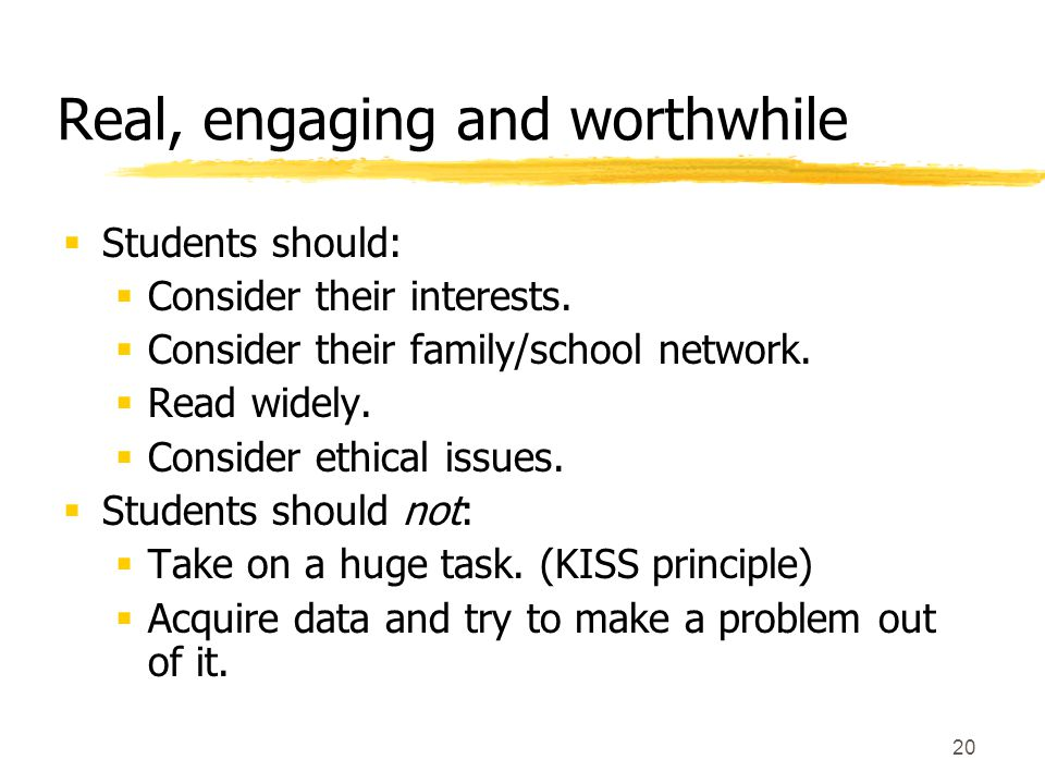 20 Real, engaging and worthwhile  Students should:  Consider their interests.