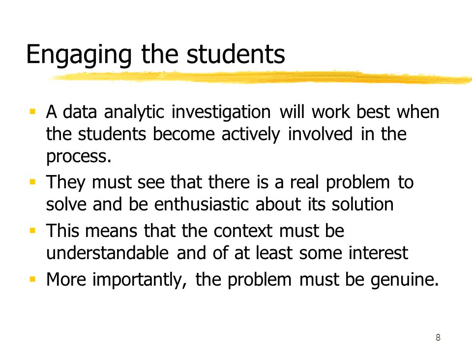 8 Engaging the students  A data analytic investigation will work best when the students become actively involved in the process.