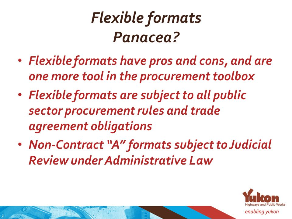 Flexible formats Panacea? Flexible formats have pros and cons, and are one more tool in the procurement toolbox Flexible formats are subject to all pu