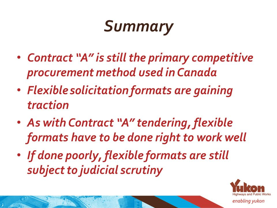 Summary Contract A is still the primary competitive procurement method used in Canada Flexible solicitation formats are gaining traction As with Contract A tendering, flexible formats have to be done right to work well If done poorly, flexible formats are still subject to judicial scrutiny
