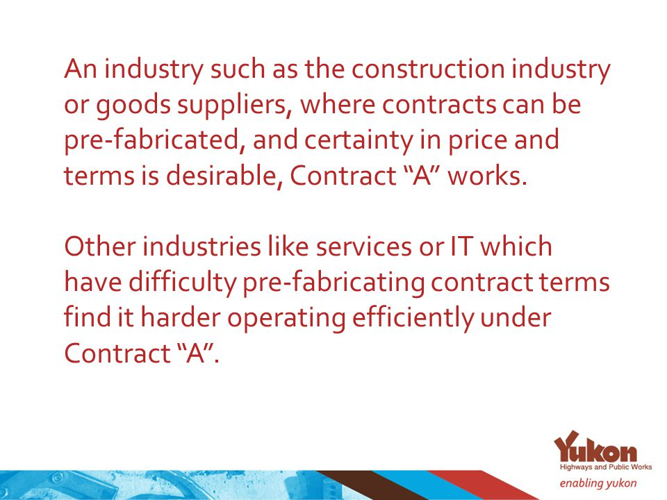 An industry such as the construction industry or goods suppliers, where contracts can be pre-fabricated, and certainty in price and terms is desirable, Contract A works.