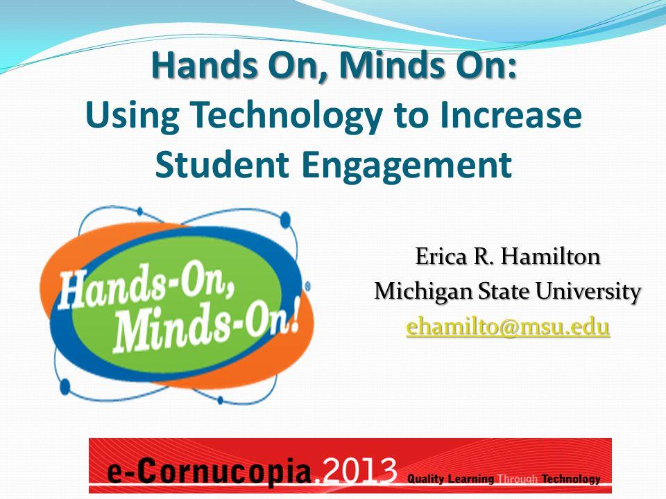 Hands On, Minds On: Hands On, Minds On: Using Technology to Increase Student Engagement Erica R. Hamilton Michigan State University ehamilto@msu.edu