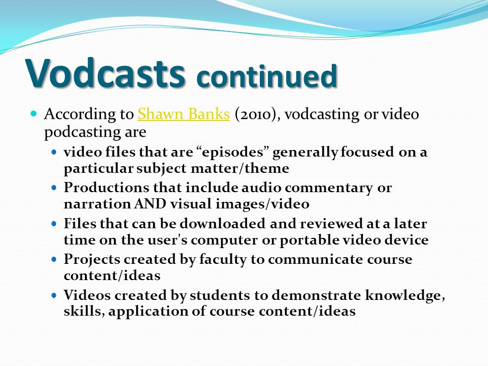 """Vodcasts continued According to Shawn Banks (2010), vodcasting or video podcasting areShawn Banks video files that are """"episodes"""" generally focused on"""