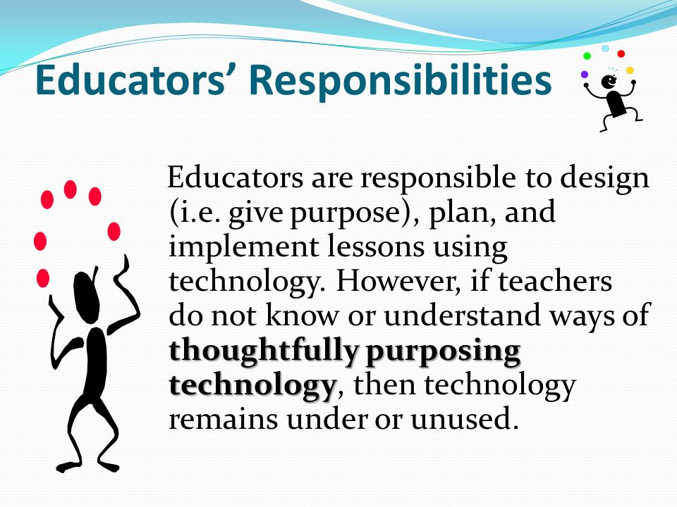 Educators' Responsibilities thoughtfully purposing technology Educators are responsible to design (i.e. give purpose), plan, and implement lessons usi