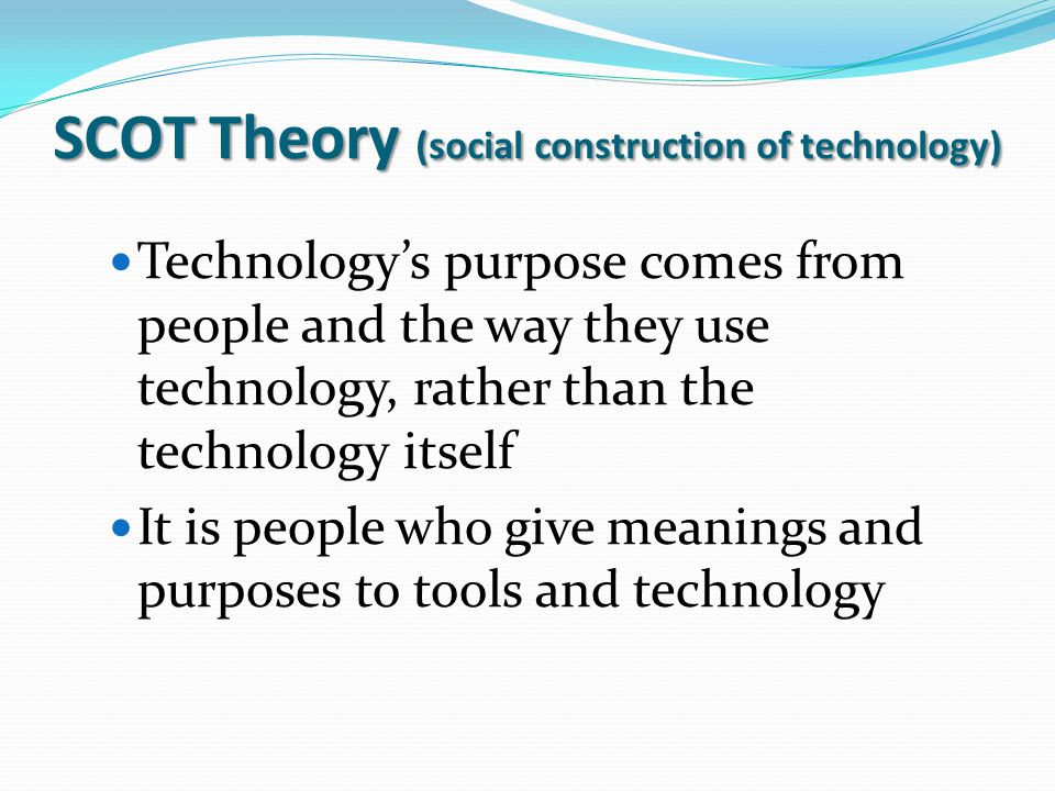 SCOT Theory (social construction of technology) Technology's purpose comes from people and the way they use technology, rather than the technology its