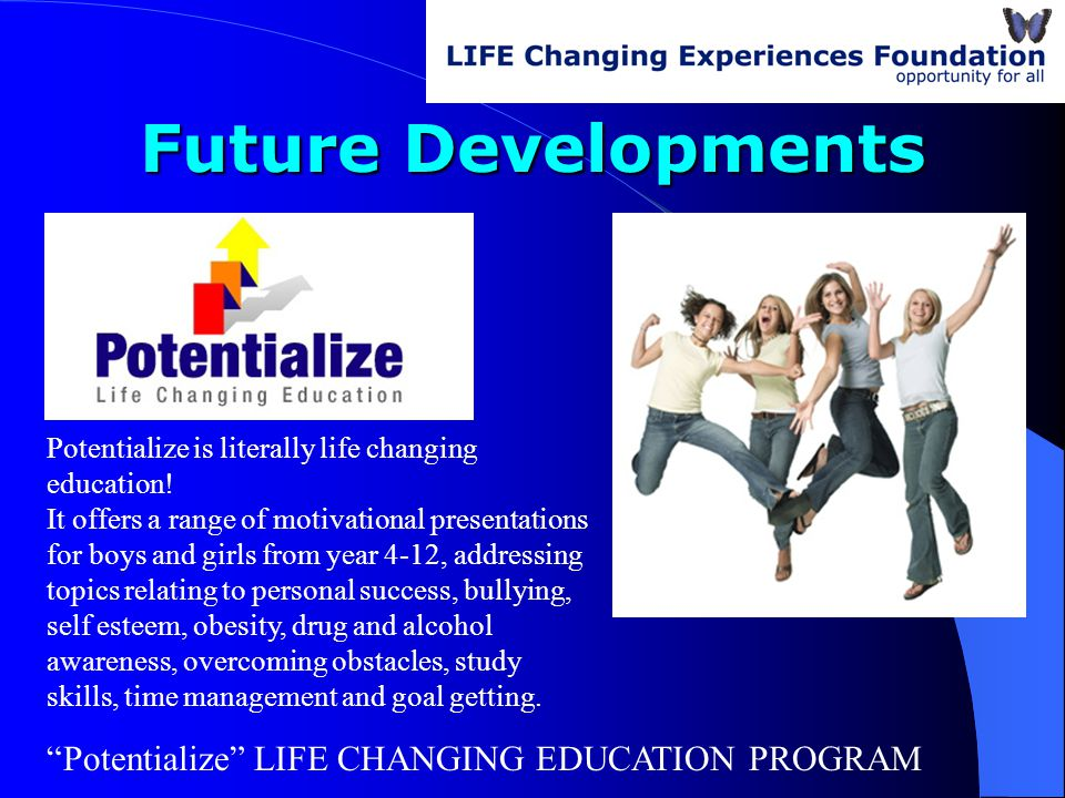 Future Developments Potentialize LIFE CHANGING EDUCATION PROGRAM Potentialize is literally life changing education.