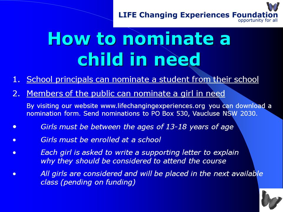 How to nominate a child in need 1.School principals can nominate a student from their school 2.Members of the public can nominate a girl in need By visiting our website www.lifechangingexperiences.org you can download a nomination form.