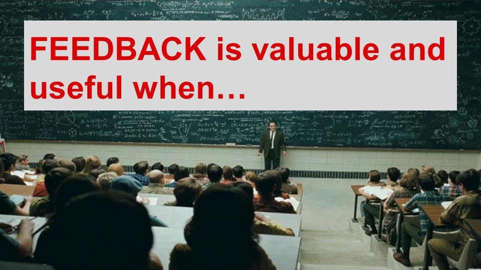 FEEDBACK is valuable and useful when…