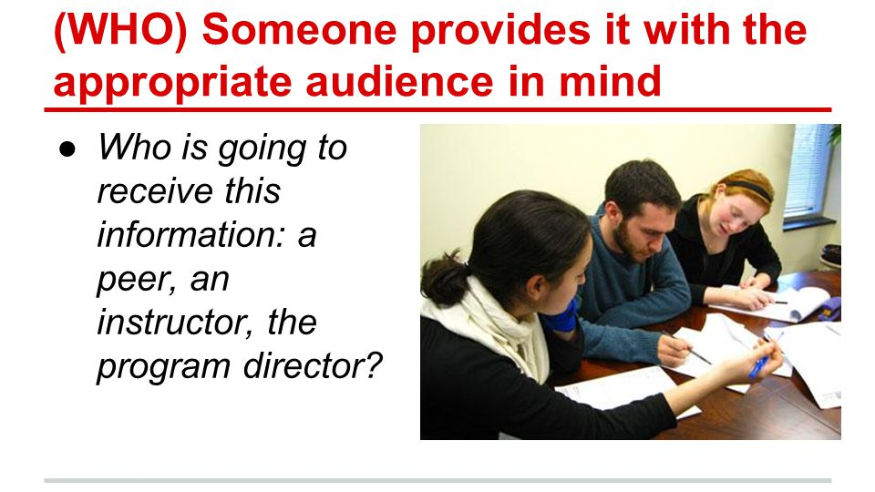 (WHO) Someone provides it with the appropriate audience in mind ●Who is going to receive this information: a peer, an instructor, the program director