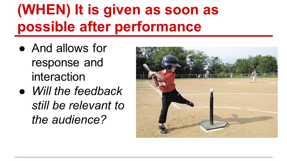 (WHEN) It is given as soon as possible after performance ●And allows for response and interaction ●Will the feedback still be relevant to the audience