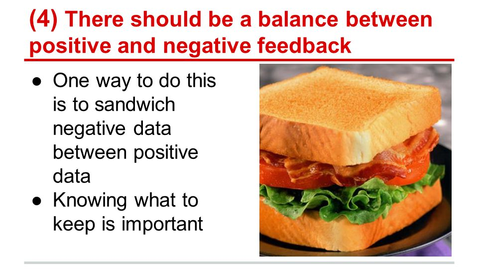 (4) There should be a balance between positive and negative feedback ●One way to do this is to sandwich negative data between positive data ●Knowing what to keep is important