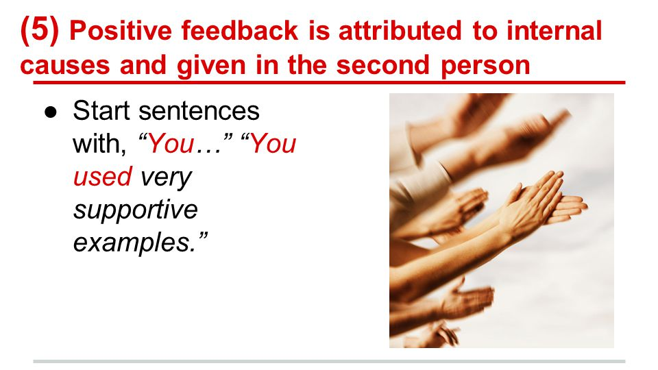 (5) Positive feedback is attributed to internal causes and given in the second person ●Start sentences with, You… You used very supportive examples.