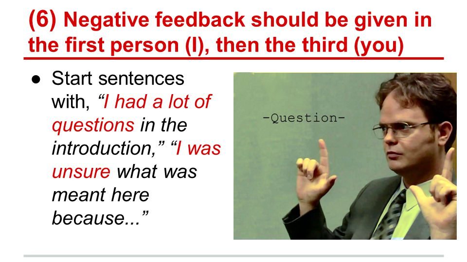 (6) Negative feedback should be given in the first person (I), then the third (you) ●Start sentences with, I had a lot of questions in the introduction, I was unsure what was meant here because...