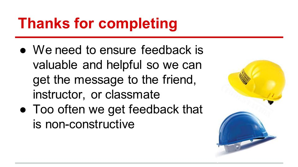 Thanks for completing ●We need to ensure feedback is valuable and helpful so we can get the message to the friend, instructor, or classmate ●Too often we get feedback that is non-constructive