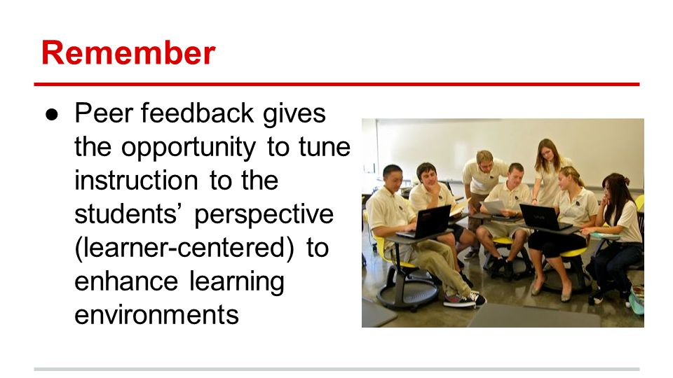 Remember ●Peer feedback gives the opportunity to tune instruction to the students' perspective (learner-centered) to enhance learning environments