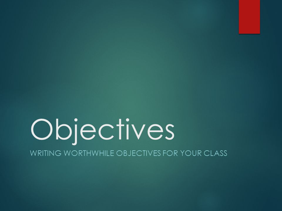 Objectives WRITING WORTHWHILE OBJECTIVES FOR YOUR CLASS