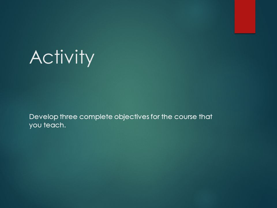 Activity Develop three complete objectives for the course that you teach.