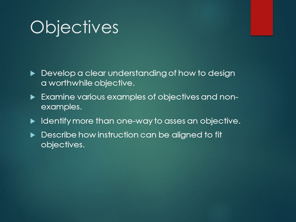 Objectives  Develop a clear understanding of how to design a worthwhile objective.