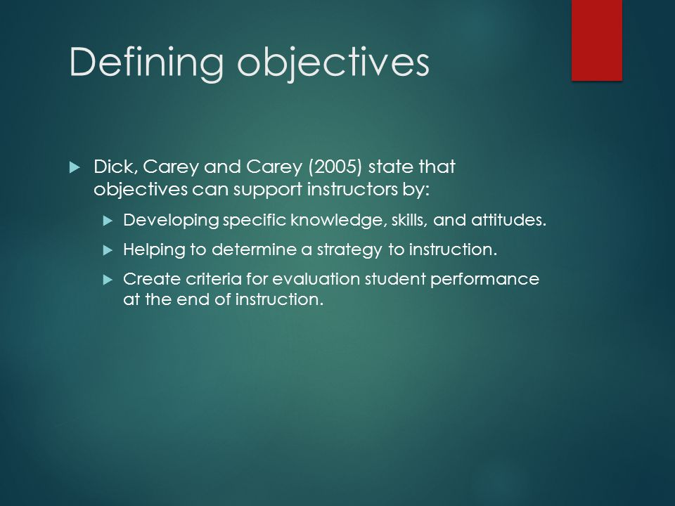 Defining objectives  Dick, Carey and Carey (2005) state that objectives can support instructors by:  Developing specific knowledge, skills, and attitudes.