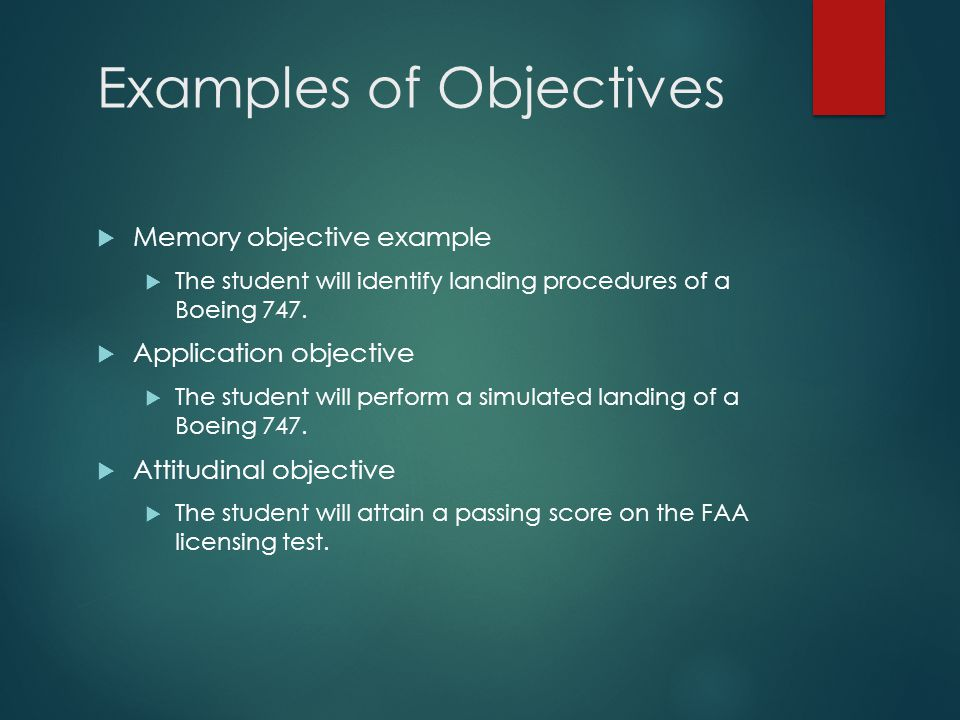 Examples of Objectives  Memory objective example  The student will identify landing procedures of a Boeing 747.