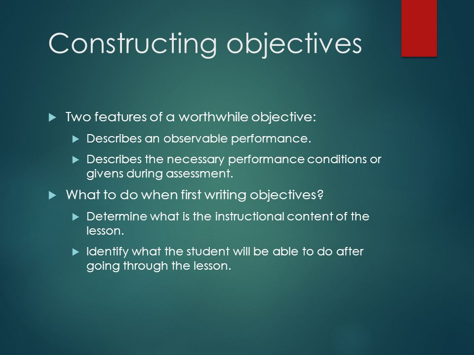 Constructing objectives  Two features of a worthwhile objective:  Describes an observable performance.