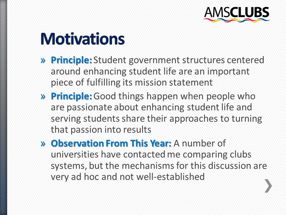 » Principle: » Principle: Student government structures centered around enhancing student life are an important piece of fulfilling its mission statement » Principle: » Principle: Good things happen when people who are passionate about enhancing student life and serving students share their approaches to turning that passion into results » Observation From This Year: » Observation From This Year: A number of universities have contacted me comparing clubs systems, but the mechanisms for this discussion are very ad hoc and not well-established