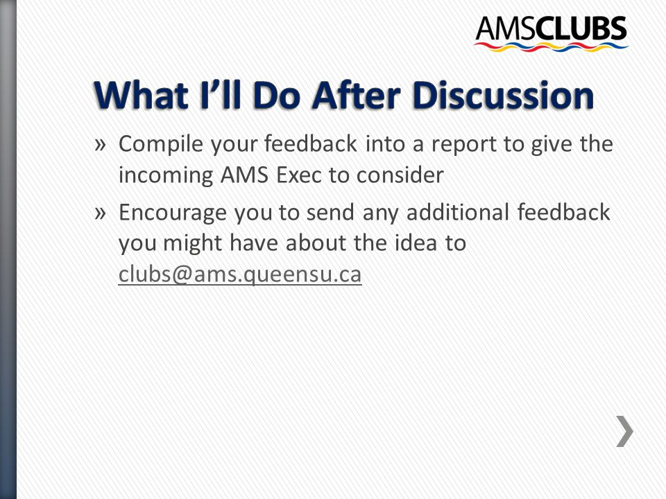 » Compile your feedback into a report to give the incoming AMS Exec to consider » Encourage you to send any additional feedback you might have about the idea to clubs@ams.queensu.ca clubs@ams.queensu.ca