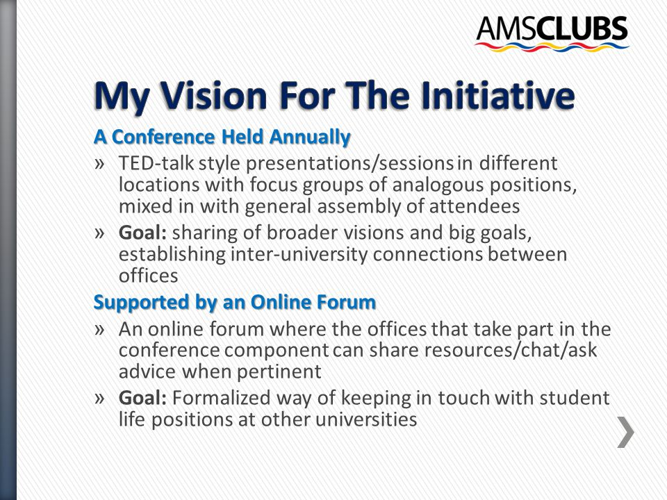 A Conference Held Annually » TED-talk style presentations/sessions in different locations with focus groups of analogous positions, mixed in with general assembly of attendees » Goal: sharing of broader visions and big goals, establishing inter-university connections between offices Supported by an Online Forum » An online forum where the offices that take part in the conference component can share resources/chat/ask advice when pertinent » Goal: Formalized way of keeping in touch with student life positions at other universities