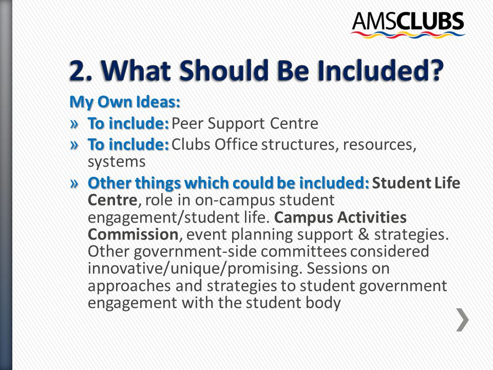 My Own Ideas: » To include: » To include: Peer Support Centre » To include: » To include: Clubs Office structures, resources, systems » Other things which could be included: » Other things which could be included: Student Life Centre, role in on-campus student engagement/student life.