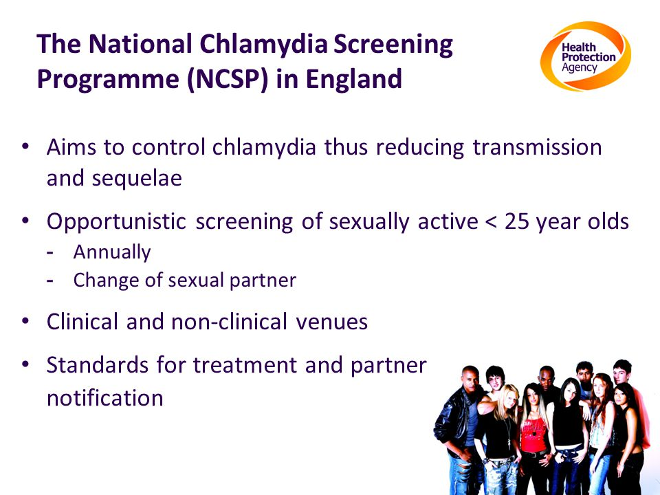 The National Chlamydia Screening Programme (NCSP) in England Aims to control chlamydia thus reducing transmission and sequelae Opportunistic screening of sexually active < 25 year olds - Annually - Change of sexual partner Clinical and non-clinical venues Standards for treatment and partner notification