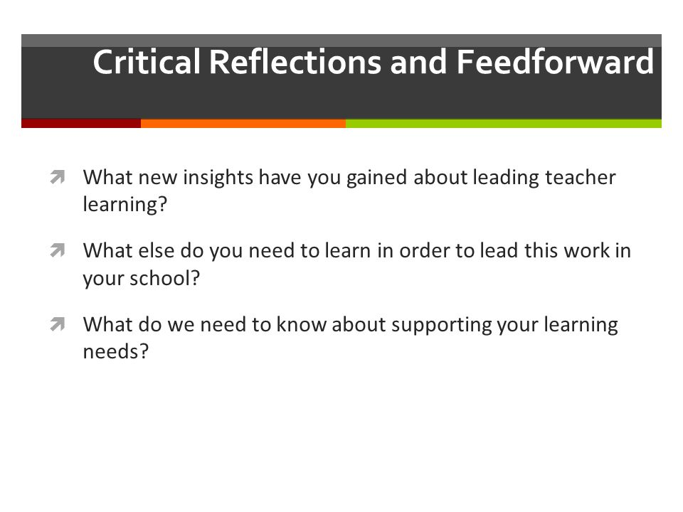 Critical Reflections and Feedforward  What new insights have you gained about leading teacher learning?  What else do you need to learn in order to