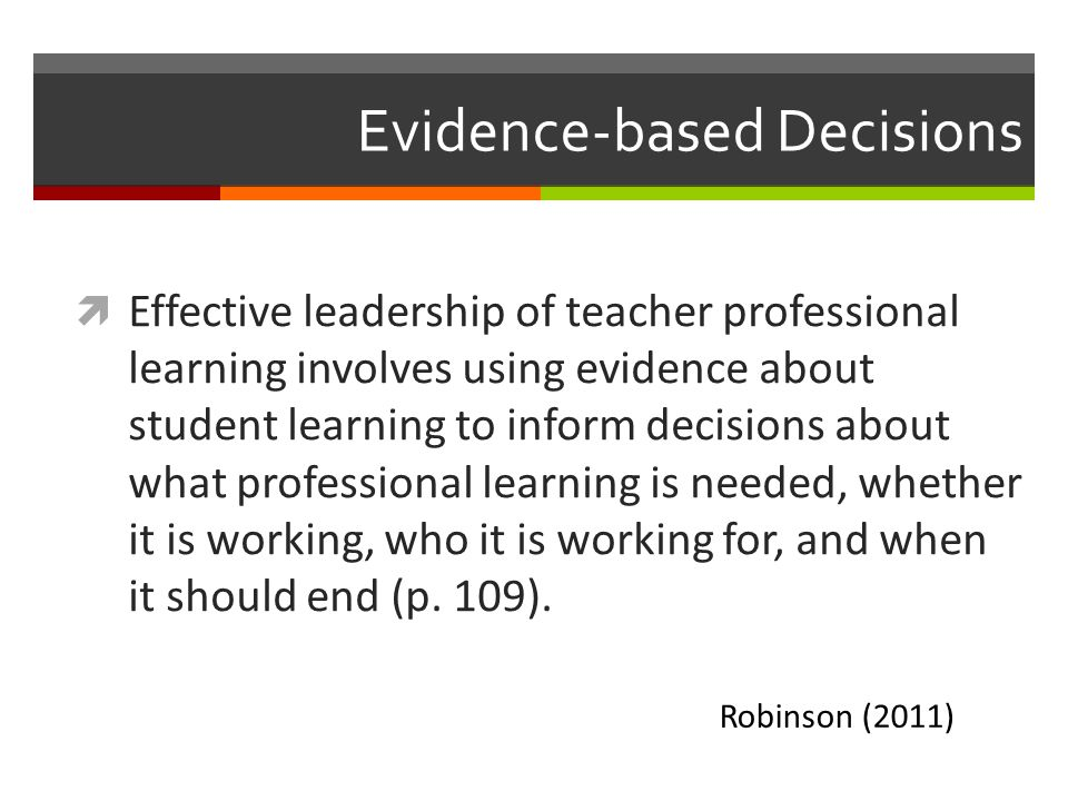 Evidence-based Decisions  Effective leadership of teacher professional learning involves using evidence about student learning to inform decisions ab