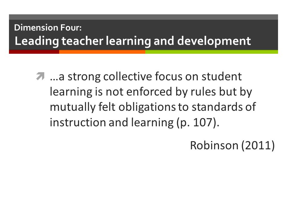 Dimension Four: Leading teacher learning and development  …a strong collective focus on student learning is not enforced by rules but by mutually fel