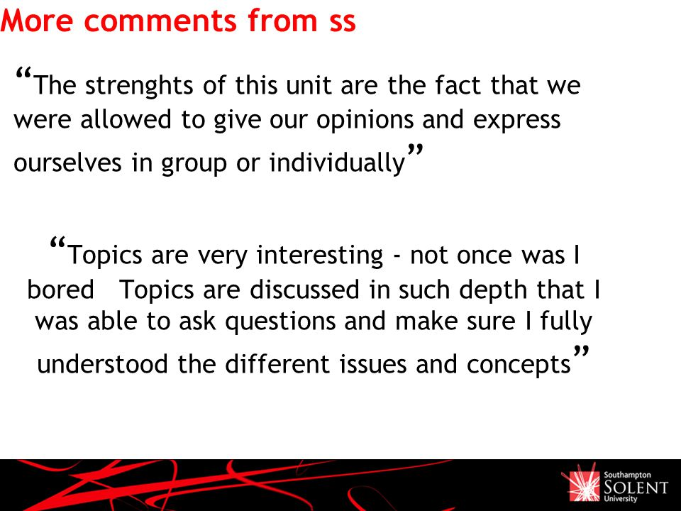 More comments from ss The strenghts of this unit are the fact that we were allowed to give our opinions and express ourselves in group or individually Topics are very interesting - not once was I bored Topics are discussed in such depth that I was able to ask questions and make sure I fully understood the different issues and concepts