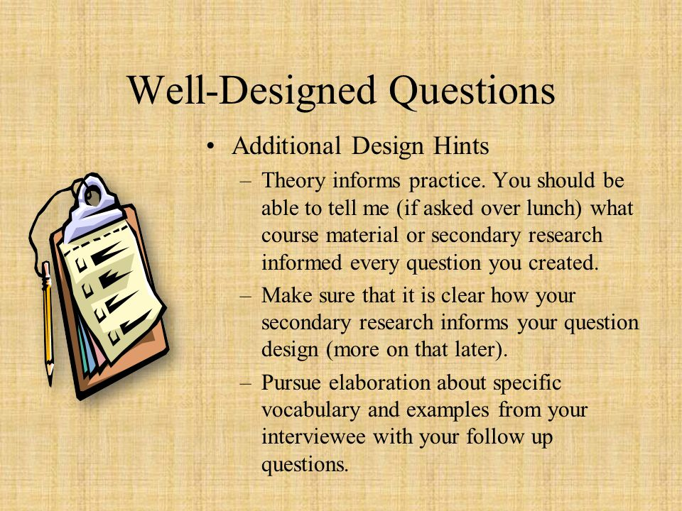 Well-Designed Questions Additional Design Hints –Theory informs practice. You should be able to tell me (if asked over lunch) what course material or