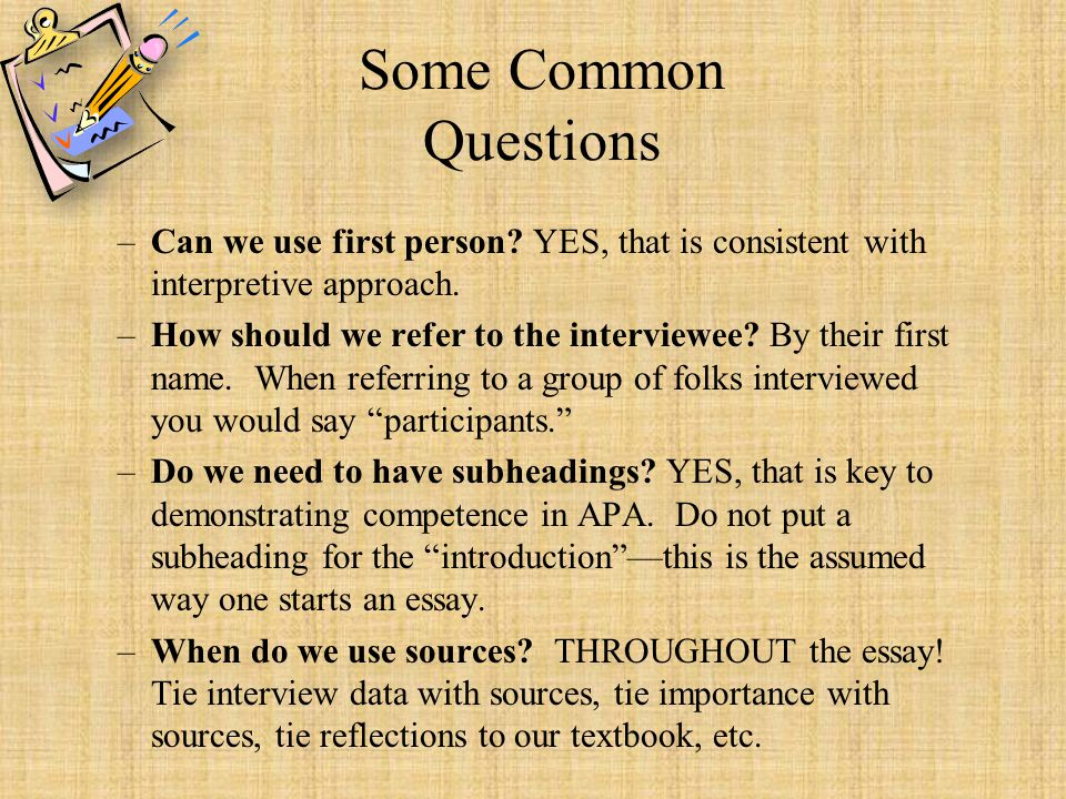Some Common Questions –Can we use first person? YES, that is consistent with interpretive approach. –How should we refer to the interviewee? By their