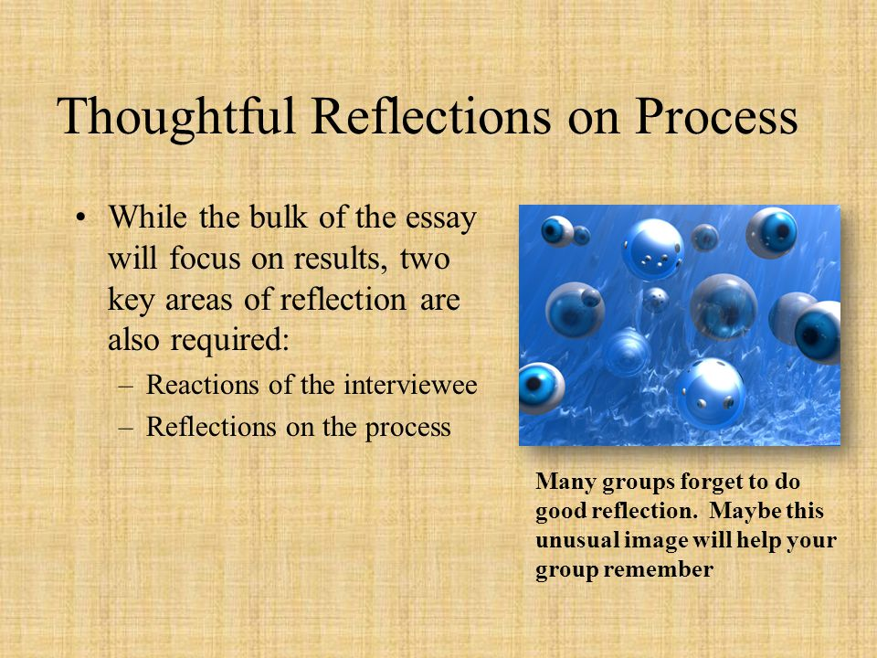 Thoughtful Reflections on Process While the bulk of the essay will focus on results, two key areas of reflection are also required: –Reactions of the