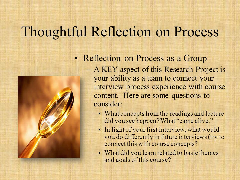 Thoughtful Reflection on Process Reflection on Process as a Group –A KEY aspect of this Research Project is your ability as a team to connect your int