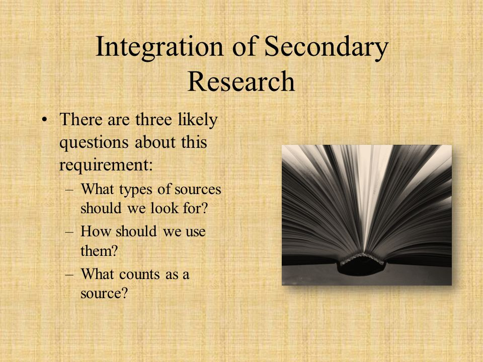 Integration of Secondary Research There are three likely questions about this requirement: –What types of sources should we look for? –How should we u